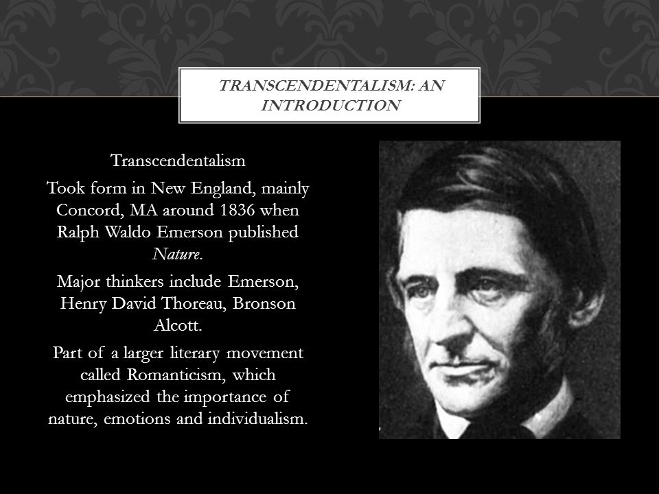 Transcendentalism Took form in New England, mainly Concord, MA around 1836 when Ralph Waldo Emerson published Nature. Major thinkers include Emerson,