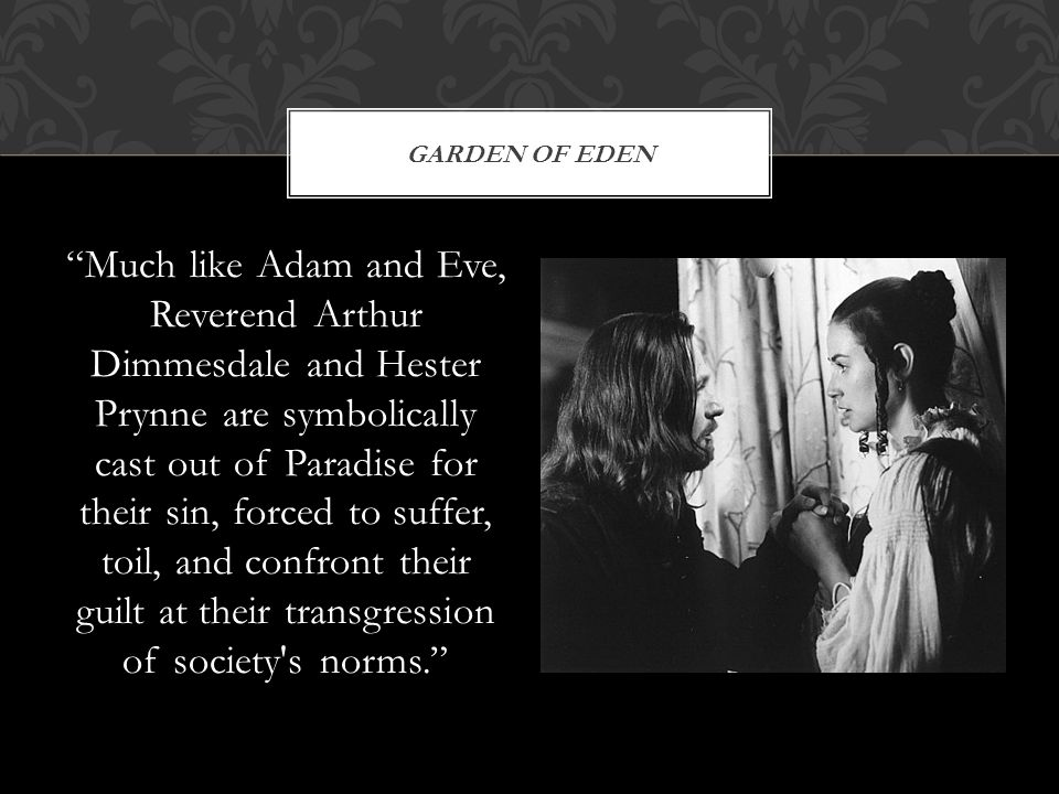Much like Adam and Eve, Reverend Arthur Dimmesdale and Hester Prynne are symbolically cast out of Paradise for their sin, forced to suffer, toil, and