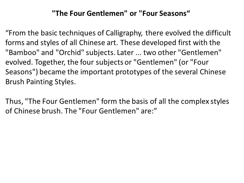 The Four Gentlemen or Four Seasons From the basic techniques of Calligraphy, there evolved the difficult forms and styles of all Chinese art.