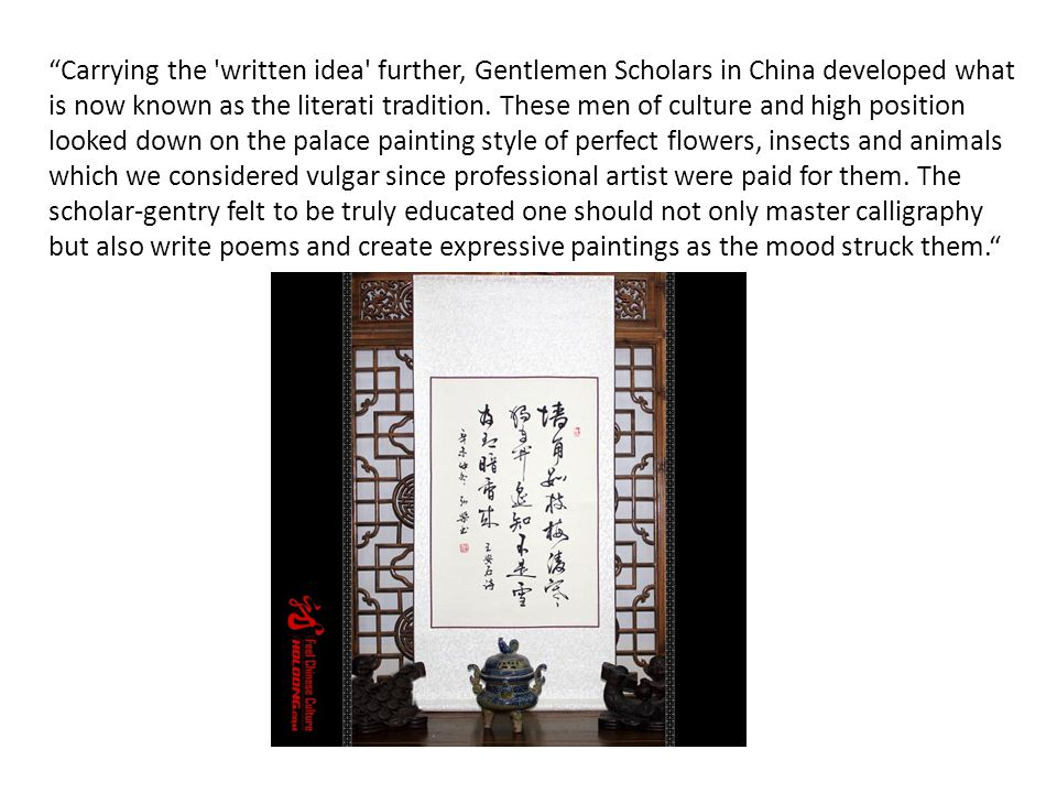 Carrying the 'written idea' further, Gentlemen Scholars in China developed what is now known as the literati tradition. These men of culture and high