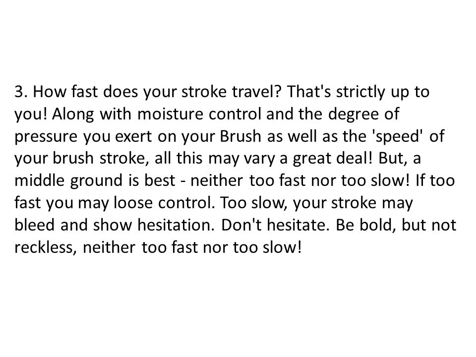 3. How fast does your stroke travel? That's strictly up to you! Along with moisture control and the degree of pressure you exert on your Brush as well