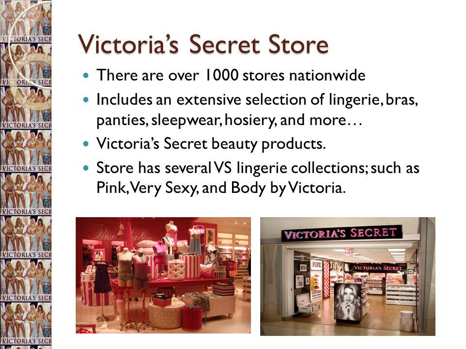 Victorias Secret Store There are over 1000 stores nationwide Includes an extensive selection of lingerie, bras, panties, sleepwear, hosiery, and more…