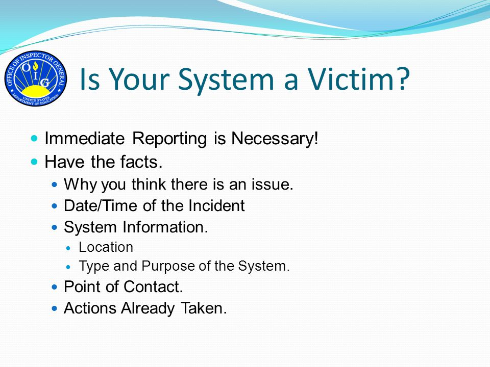 Is Your System a Victim? Immediate Reporting is Necessary! Have the facts. Why you think there is an issue. Date/Time of the Incident System Informati