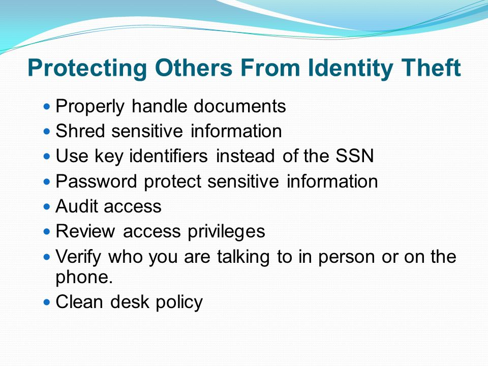 Protecting Others From Identity Theft Properly handle documents Shred sensitive information Use key identifiers instead of the SSN Password protect se