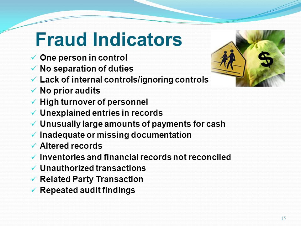 Fraud Indicators One person in control No separation of duties Lack of internal controls/ignoring controls No prior audits High turnover of personnel