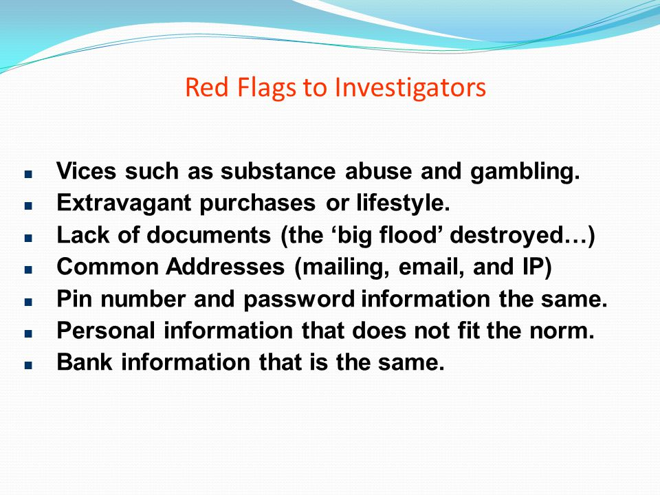 Red Flags to Investigators Vices such as substance abuse and gambling. Extravagant purchases or lifestyle. Lack of documents (the big flood destroyed…