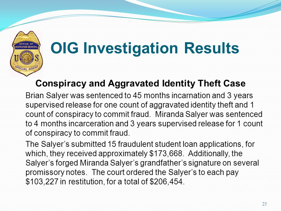 OIG Investigation Results Conspiracy and Aggravated Identity Theft Case Brian Salyer was sentenced to 45 months incarnation and 3 years supervised rel