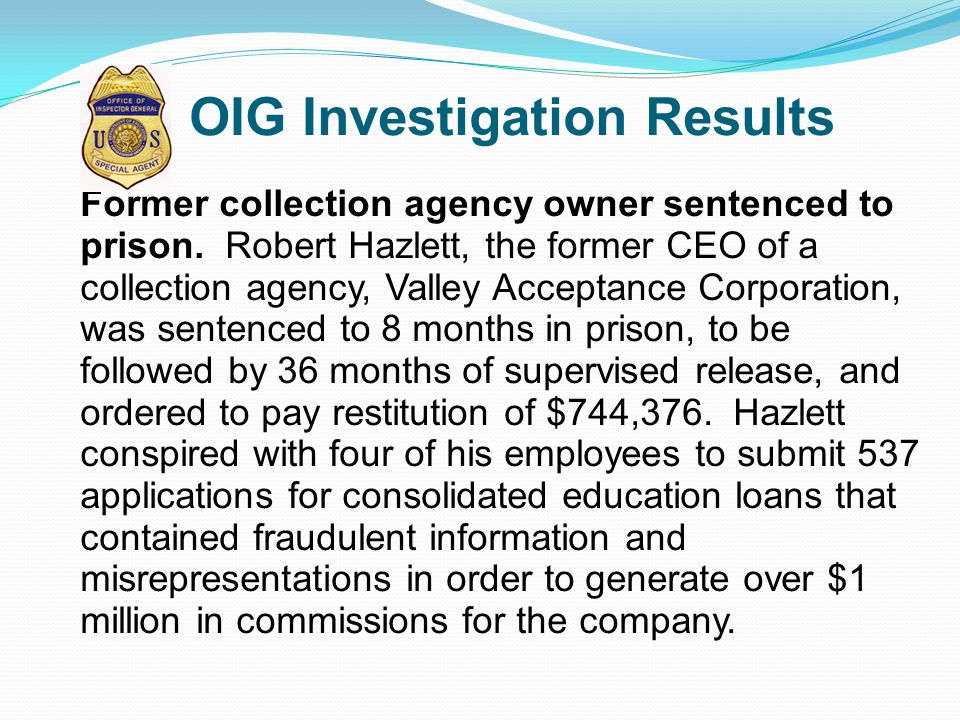 OIG Investigation Results Former collection agency owner sentenced to prison. Robert Hazlett, the former CEO of a collection agency, Valley Acceptance