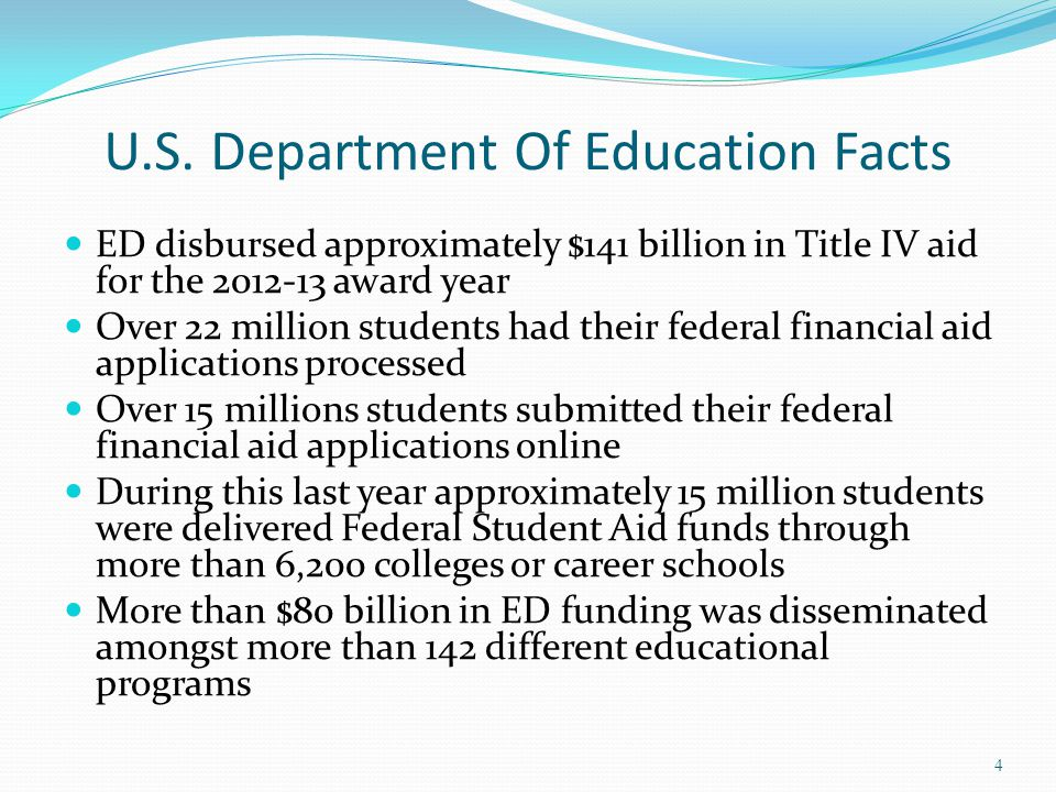 U.S. Department Of Education Facts ED disbursed approximately $141 billion in Title IV aid for the 2012-13 award year Over 22 million students had the
