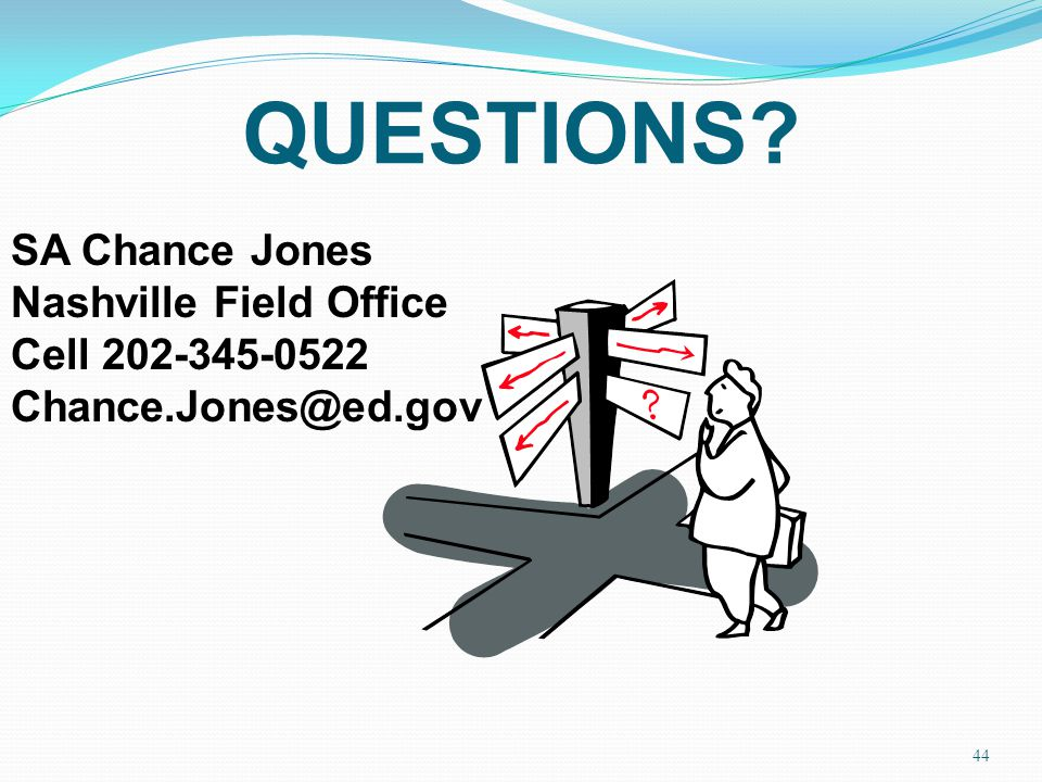 QUESTIONS? 44 SA Chance Jones Nashville Field Office Cell 202-345-0522 Chance.Jones@ed.gov