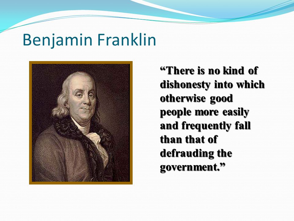 There is no kind of dishonesty into which otherwise good people more easily and frequently fall than that of defrauding the government. Benjamin Frank