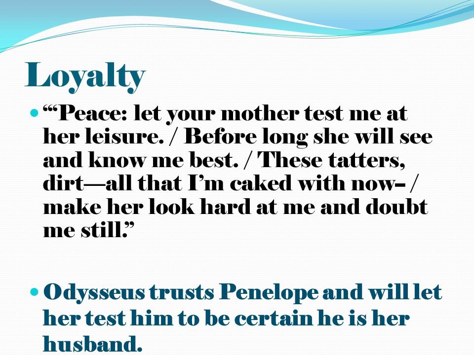 Loyalty Peace: let your mother test me at her leisure. / Before long she will see and know me best. / These tatters, dirtall that Im caked with now--