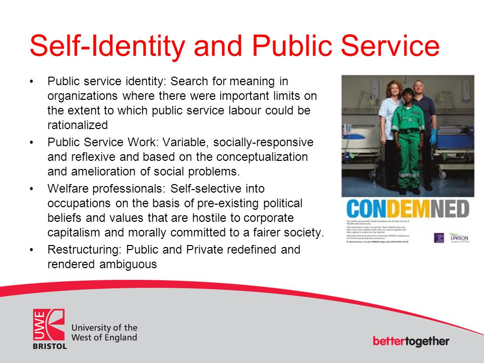 Self-Identity and Public Service Public service identity: Search for meaning in organizations where there were important limits on the extent to which public service labour could be rationalized Public Service Work: Variable, socially-responsive and reflexive and based on the conceptualization and amelioration of social problems.