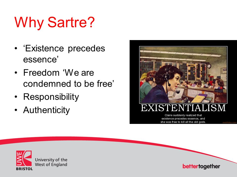 Why Sartre? Existence precedes essence Freedom We are condemned to be free Responsibility Authenticity