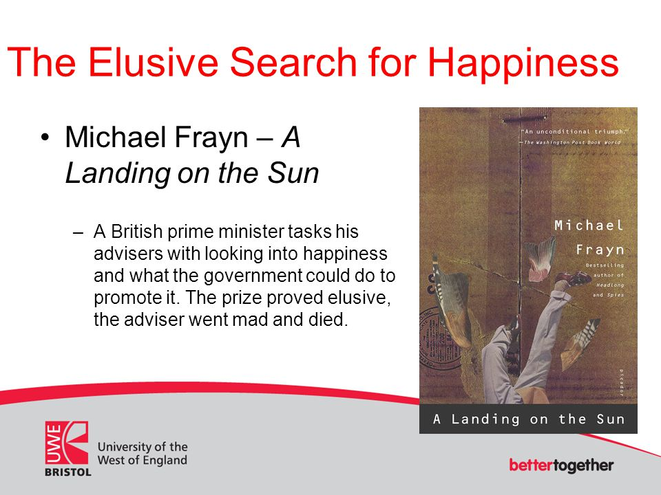 The Elusive Search for Happiness Michael Frayn – A Landing on the Sun –A British prime minister tasks his advisers with looking into happiness and what the government could do to promote it.