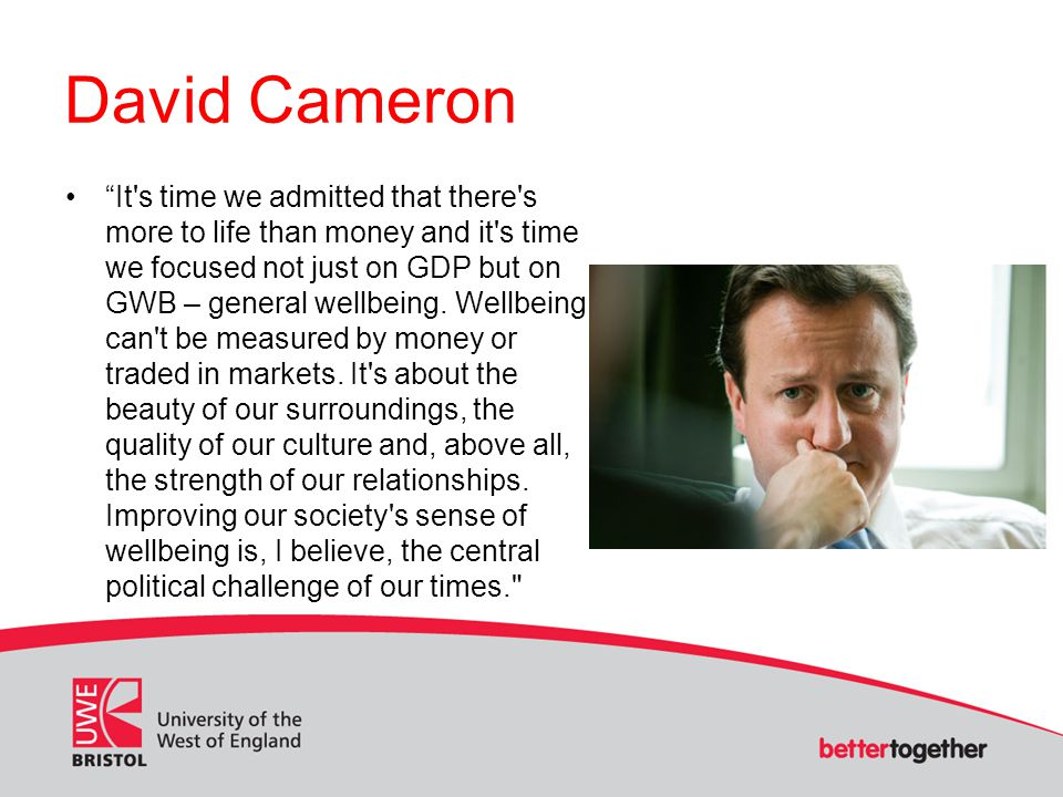 David Cameron It s time we admitted that there s more to life than money and it s time we focused not just on GDP but on GWB – general wellbeing.