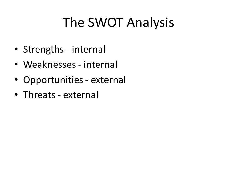 The SWOT Analysis Strengths - internal Weaknesses - internal Opportunities - external Threats - external