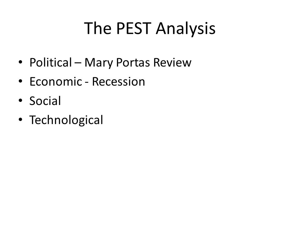 The PEST Analysis Political – Mary Portas Review Economic - Recession Social Technological