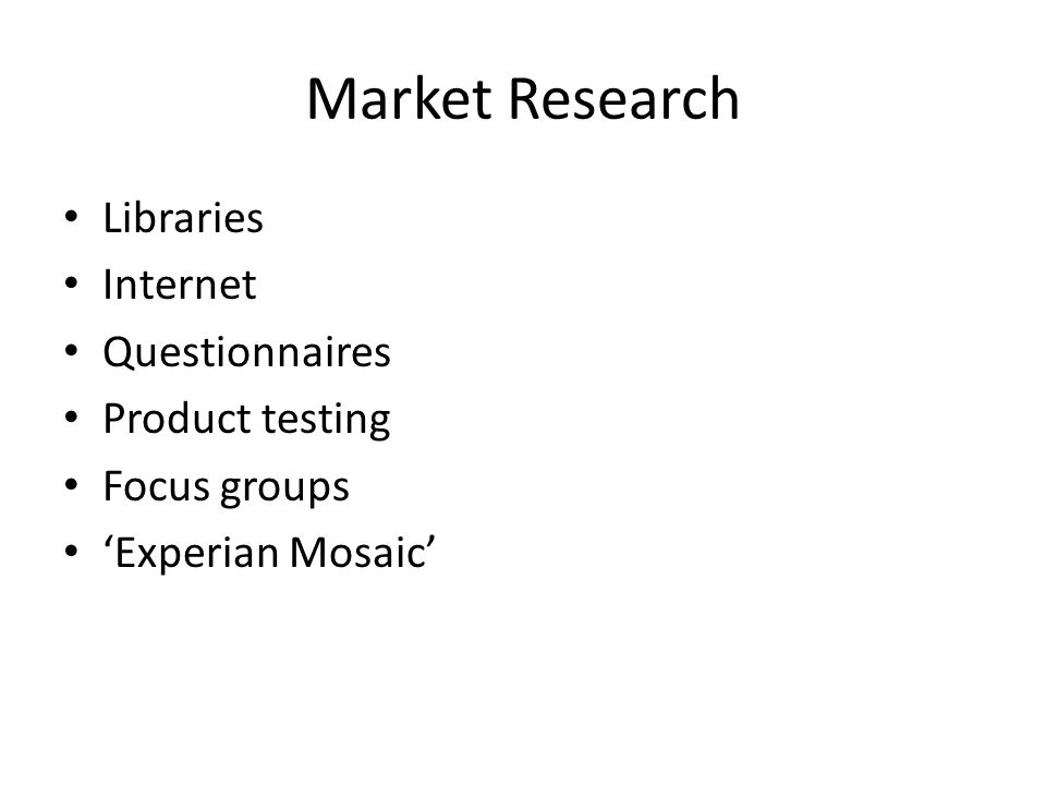 Market Research Libraries Internet Questionnaires Product testing Focus groups Experian Mosaic