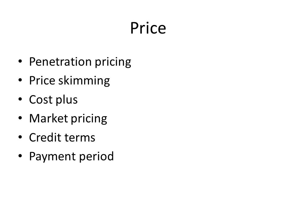 Price Penetration pricing Price skimming Cost plus Market pricing Credit terms Payment period