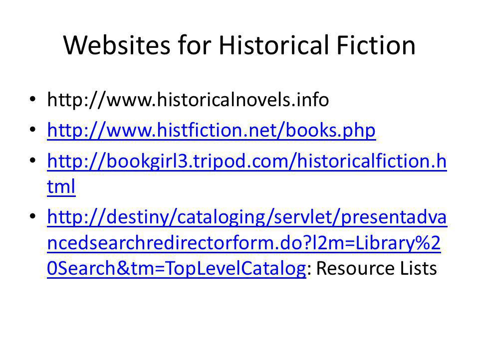 Websites for Historical Fiction http://www.historicalnovels.info http://www.histfiction.net/books.php http://bookgirl3.tripod.com/historicalfiction.h tml http://bookgirl3.tripod.com/historicalfiction.h tml http://destiny/cataloging/servlet/presentadva ncedsearchredirectorform.do l2m=Library%2 0Search&tm=TopLevelCatalog: Resource Lists http://destiny/cataloging/servlet/presentadva ncedsearchredirectorform.do l2m=Library%2 0Search&tm=TopLevelCatalog
