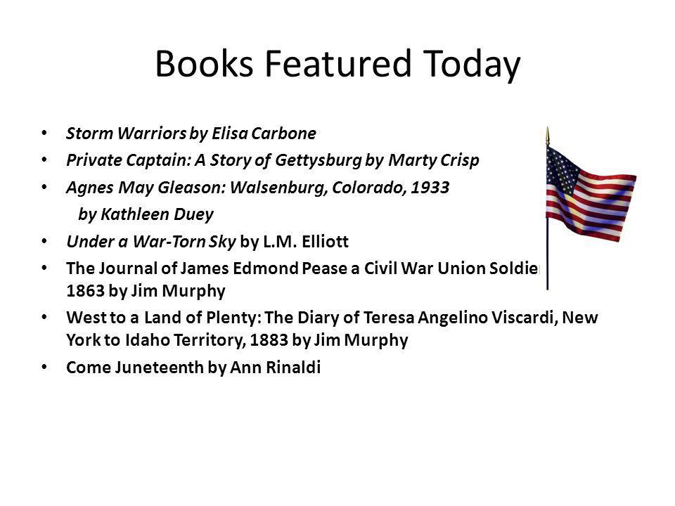 Books Featured Today Storm Warriors by Elisa Carbone Private Captain: A Story of Gettysburg by Marty Crisp Agnes May Gleason: Walsenburg, Colorado, 1933 by Kathleen Duey Under a War-Torn Sky by L.M.