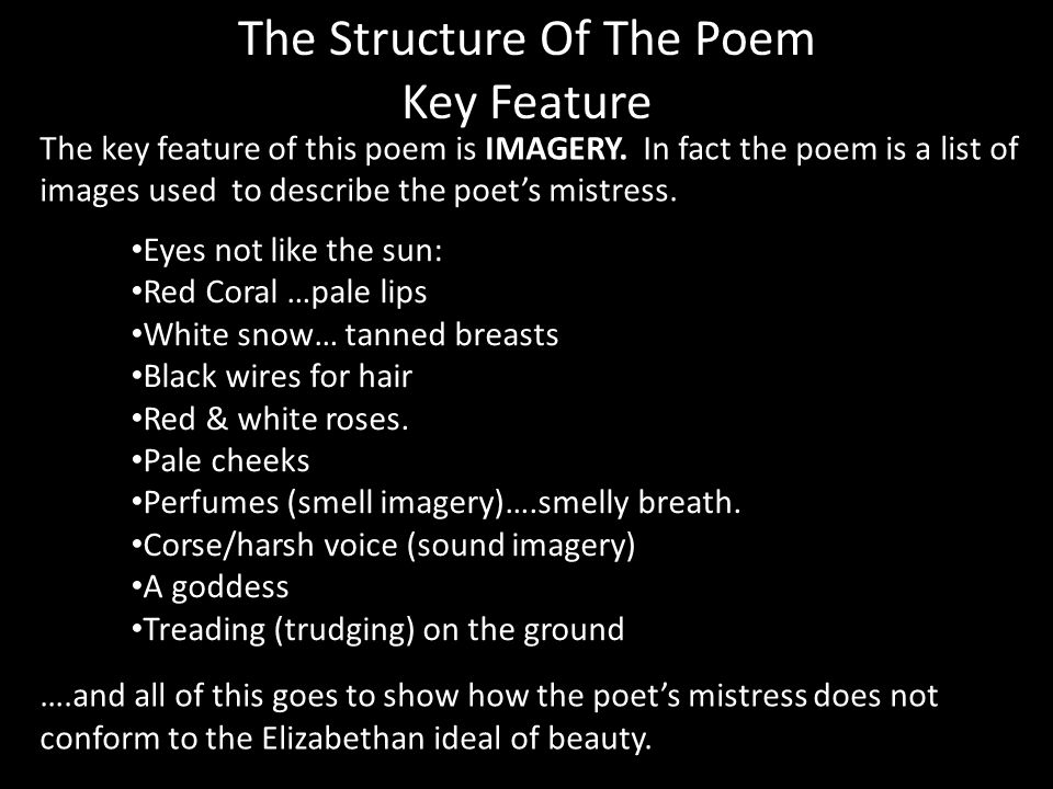 The Structure Of The Poem Key Feature The key feature of this poem is IMAGERY. In fact the poem is a list of images used to describe the poets mistres
