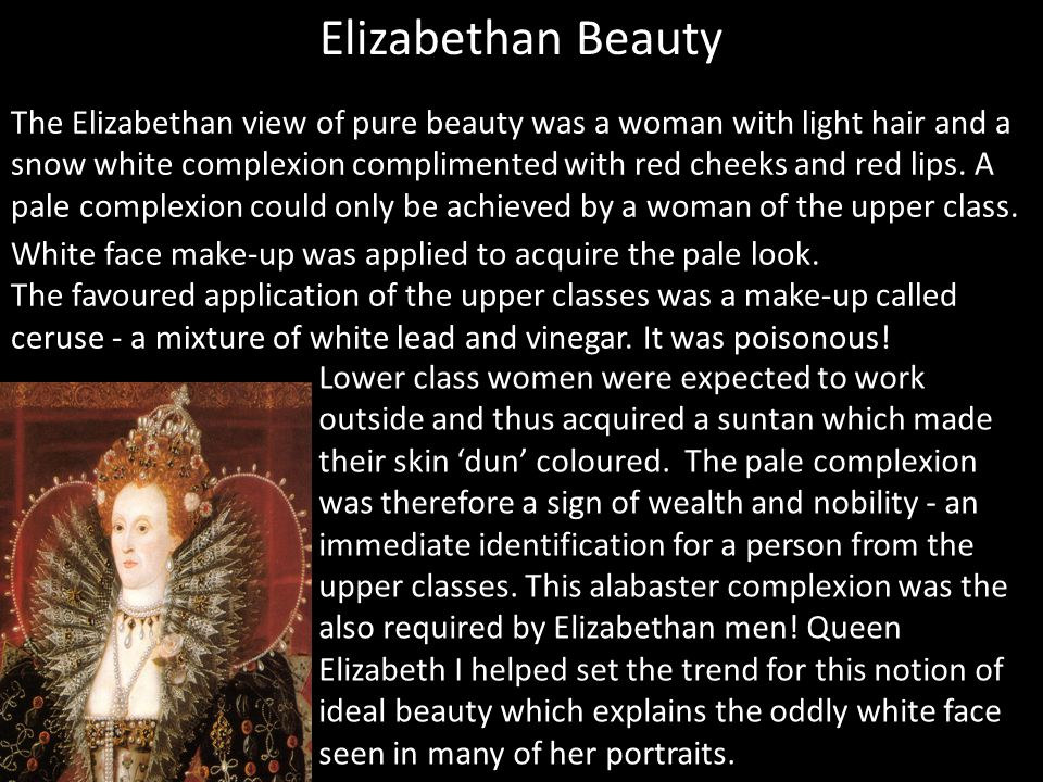 White face make-up was applied to acquire the pale look. The favoured application of the upper classes was a make-up called ceruse - a mixture of whit
