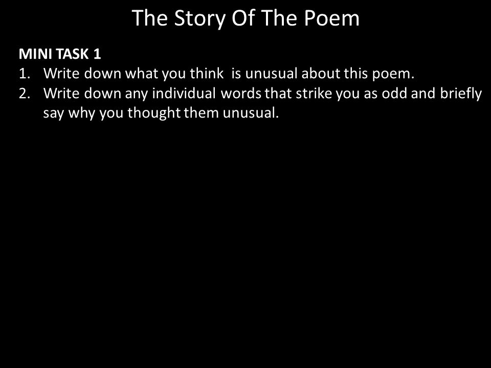 MINI TASK 1 1.Write down what you think is unusual about this poem. 2.Write down any individual words that strike you as odd and briefly say why you t