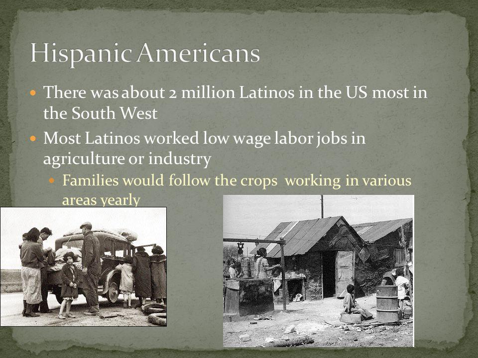 There was about 2 million Latinos in the US most in the South West Most Latinos worked low wage labor jobs in agriculture or industry Families would follow the crops working in various areas yearly