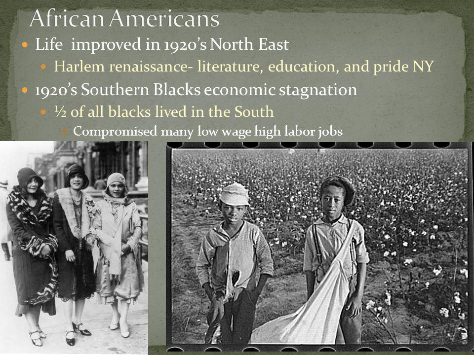 Life improved in 1920s North East Harlem renaissance- literature, education, and pride NY 1920s Southern Blacks economic stagnation ½ of all blacks lived in the South Compromised many low wage high labor jobs