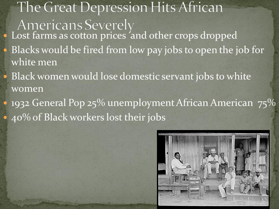 Lost farms as cotton prices and other crops dropped Blacks would be fired from low pay jobs to open the job for white men Black women would lose domestic servant jobs to white women 1932 General Pop 25% unemployment African American 75% 40% of Black workers lost their jobs