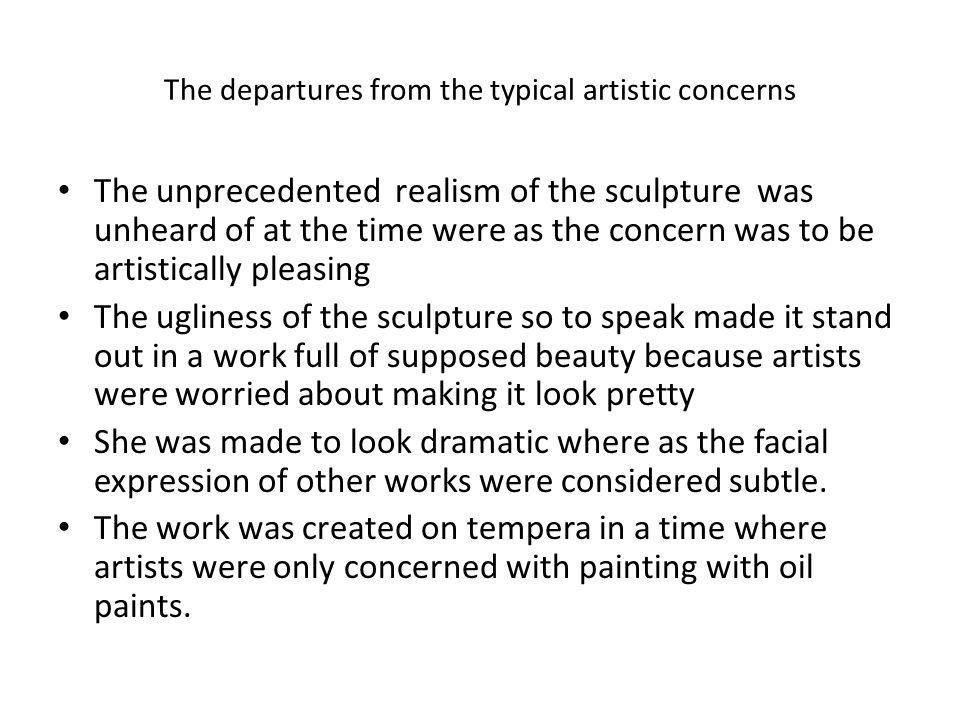 The departures from the typical artistic concerns The unprecedented realism of the sculpture was unheard of at the time were as the concern was to be artistically pleasing The ugliness of the sculpture so to speak made it stand out in a work full of supposed beauty because artists were worried about making it look pretty She was made to look dramatic where as the facial expression of other works were considered subtle.