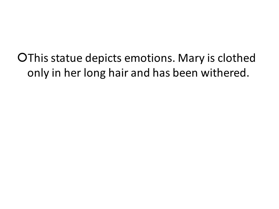This statue depicts emotions. Mary is clothed only in her long hair and has been withered.