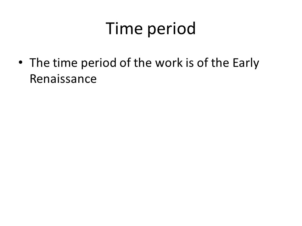 Time period The time period of the work is of the Early Renaissance
