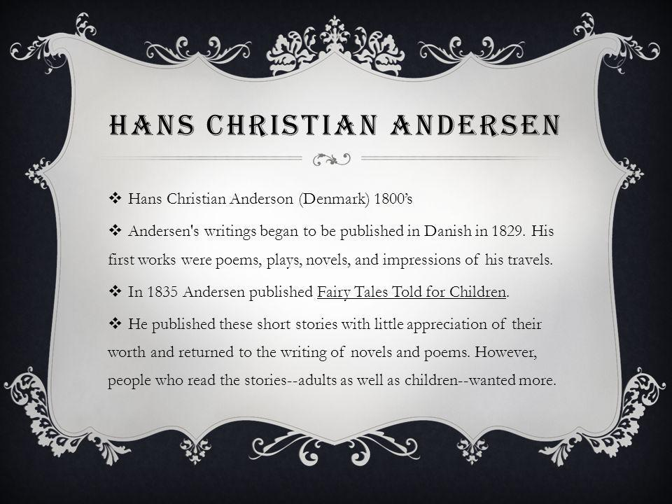 HANS CHRISTIAN ANDERSEN Hans Christian Anderson (Denmark) 1800s Andersen s writings began to be published in Danish in 1829.
