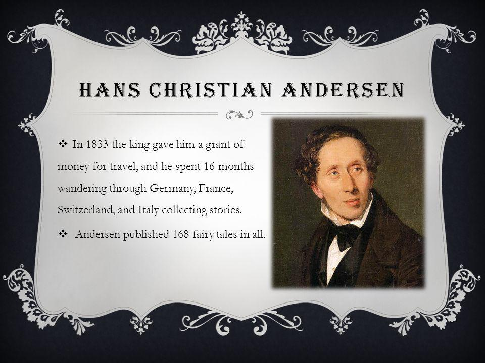 HANS CHRISTIAN ANDERSEN In 1833 the king gave him a grant of money for travel, and he spent 16 months wandering through Germany, France, Switzerland, and Italy collecting stories.