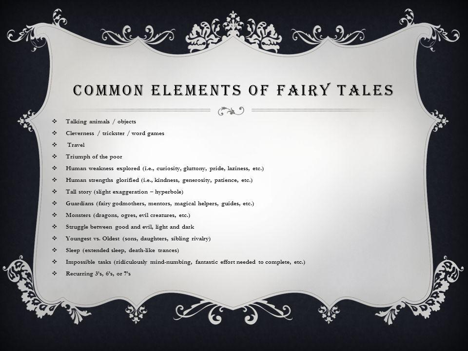 COMMON ELEMENTS OF FAIRY TALES Talking animals / objects Cleverness / trickster / word games Travel Triumph of the poor Human weakness explored (i.e., curiosity, gluttony, pride, laziness, etc.) Human strengths glorified (i.e., kindness, generosity, patience, etc.) Tall story (slight exaggeration – hyperbole) Guardians (fairy godmothers, mentors, magical helpers, guides, etc.) Monsters (dragons, ogres, evil creatures, etc.) Struggle between good and evil, light and dark Youngest vs.