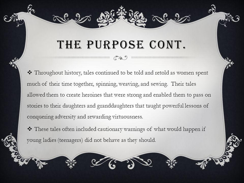 THE PURPOSE CONT. Throughout history, tales continued to be told and retold as women spent much of their time together, spinning, weaving, and sewing.
