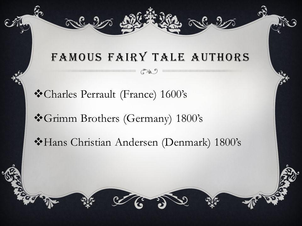 FAMOUS FAIRY TALE AUTHORS Charles Perrault (France) 1600s Grimm Brothers (Germany) 1800s Hans Christian Andersen (Denmark) 1800s