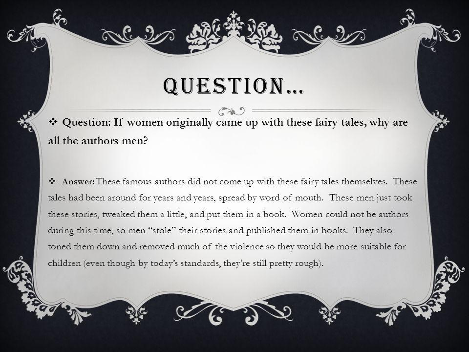 QUESTION… Question: If women originally came up with these fairy tales, why are all the authors men.