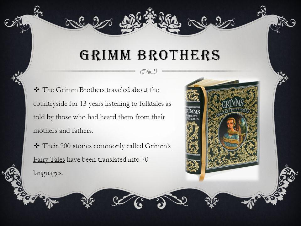 GRIMM BROTHERS The Grimm Brothers traveled about the countryside for 13 years listening to folktales as told by those who had heard them from their mothers and fathers.