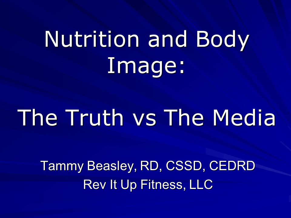 Nutrition and Body Image: The Truth vs The Media Tammy Beasley, RD, CSSD, CEDRD Rev It Up Fitness, LLC
