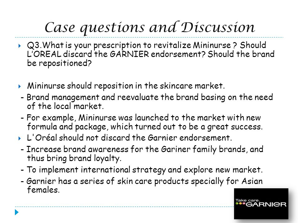 Case questions and Discussion Q3.What is your prescription to revitalize Mininurse ? Should LOREAL discard the GARNIER endorsement? Should the brand b