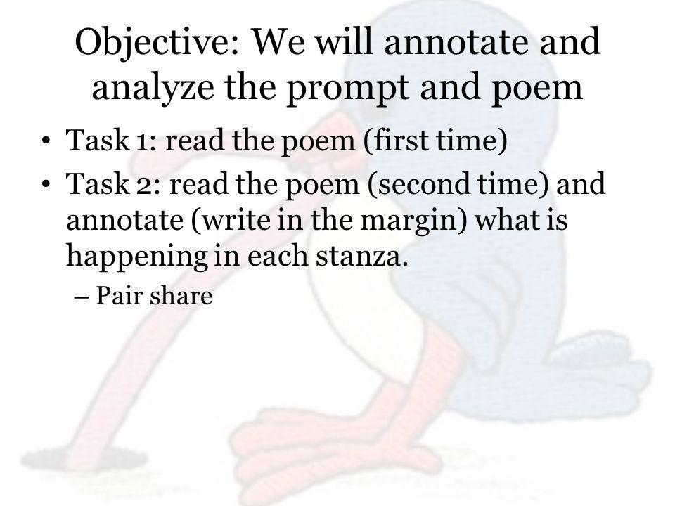 Objective: We will annotate and analyze the prompt and poem Task 1: read the poem (first time) Task 2: read the poem (second time) and annotate (write in the margin) what is happening in each stanza.