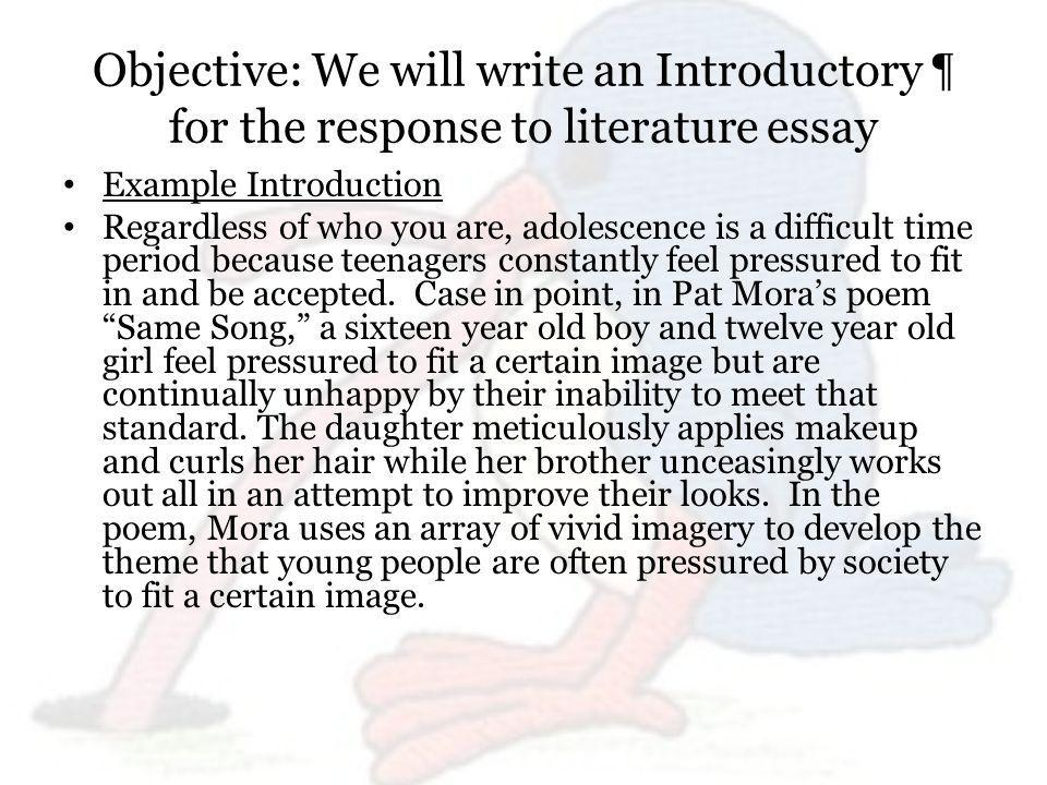 Objective: We will write an Introductory ¶ for the response to literature essay Example Introduction Regardless of who you are, adolescence is a difficult time period because teenagers constantly feel pressured to fit in and be accepted.