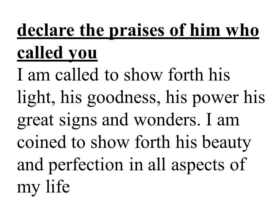 declare the praises of him who called you I am called to show forth his light, his goodness, his power his great signs and wonders.