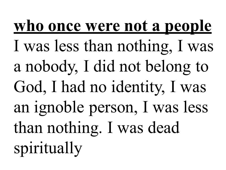 who once were not a people I was less than nothing, I was a nobody, I did not belong to God, I had no identity, I was an ignoble person, I was less than nothing.