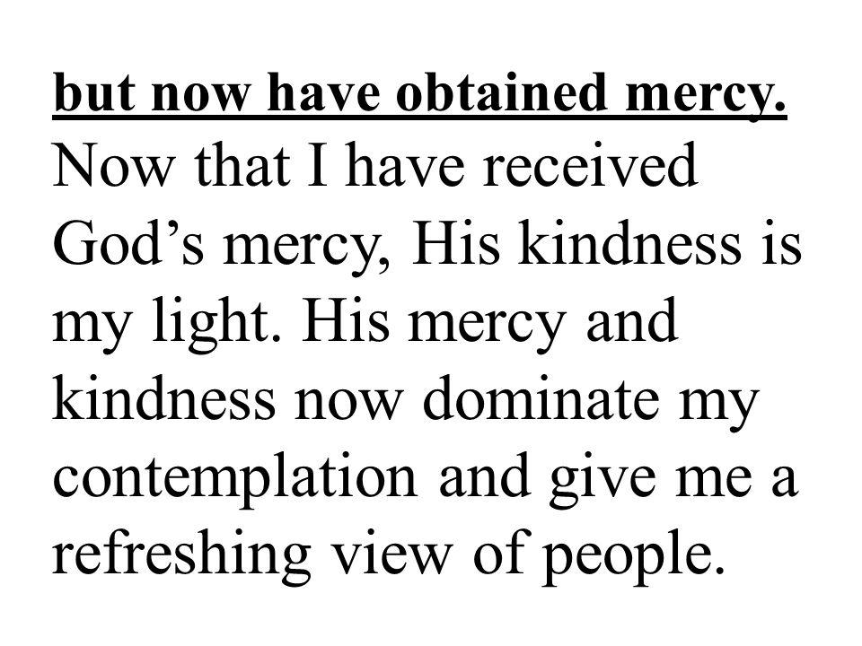 but now have obtained mercy.Now that I have received Gods mercy, His kindness is my light.