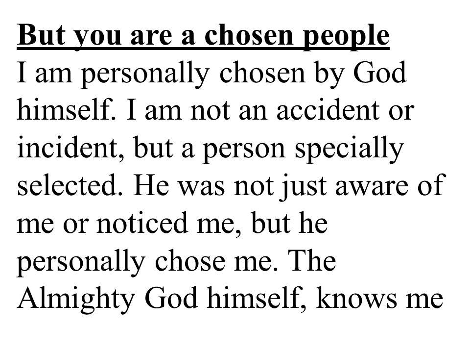 But you are a chosen people I am personally chosen by God himself.